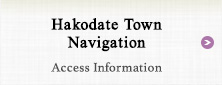 Hakodate Town Navigation Access Infomation
